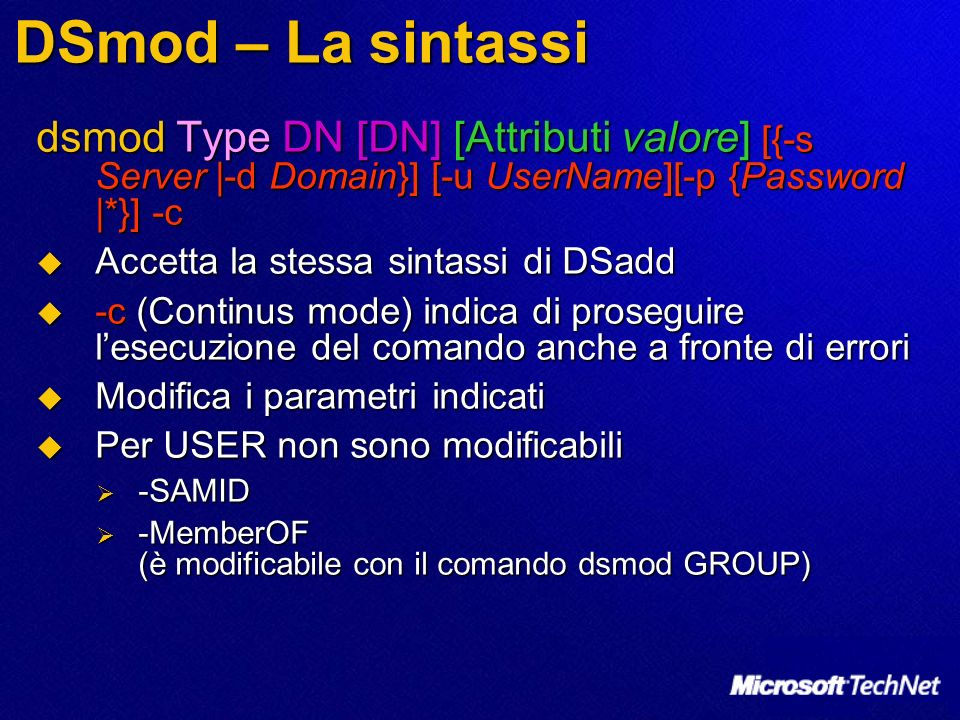 DSmod – La sintassi dsmod Type DN [DN] [Attributi valore] [{-s Server |-d Domain}] [-u UserName][-p {Password |*}] -c.